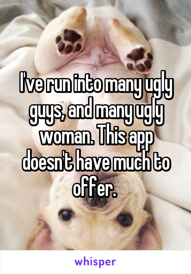 I've run into many ugly guys, and many ugly woman. This app doesn't have much to offer.