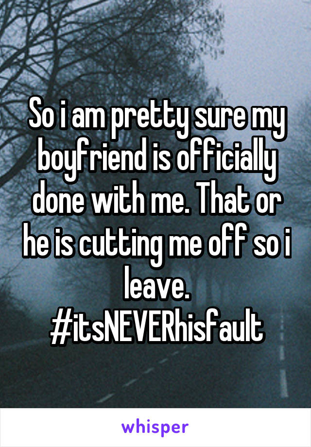 So i am pretty sure my boyfriend is officially done with me. That or he is cutting me off so i leave. #itsNEVERhisfault