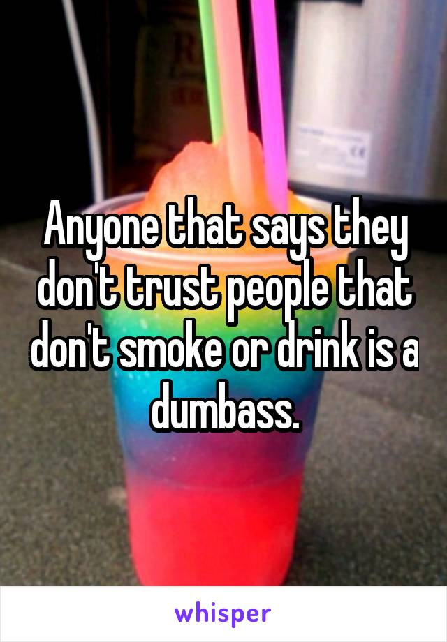 Anyone that says they don't trust people that don't smoke or drink is a dumbass.