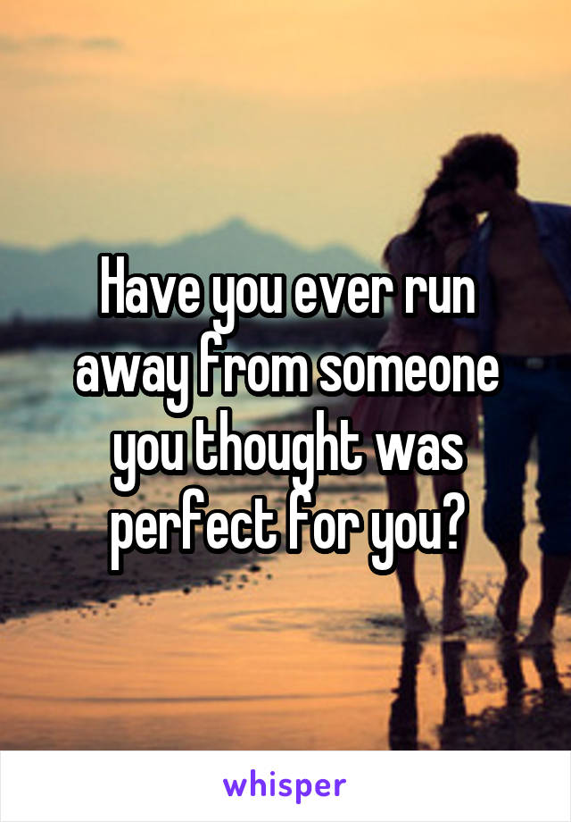 Have you ever run away from someone you thought was perfect for you?