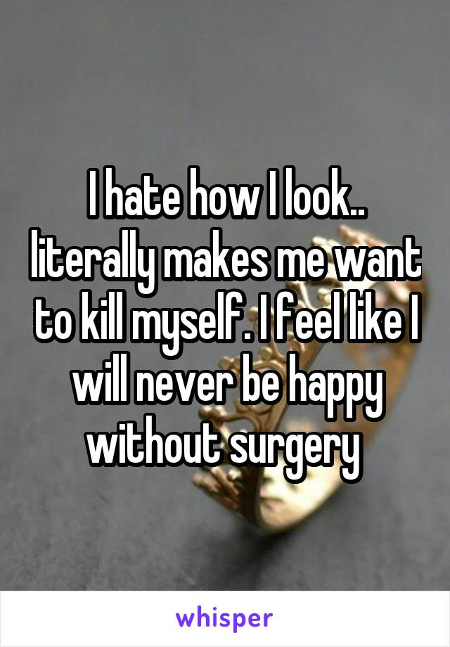 I hate how I look.. literally makes me want to kill myself. I feel like I will never be happy without surgery