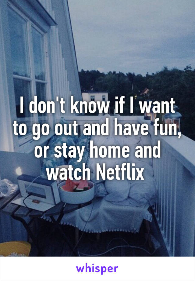 I don't know if I want to go out and have fun, or stay home and watch Netflix