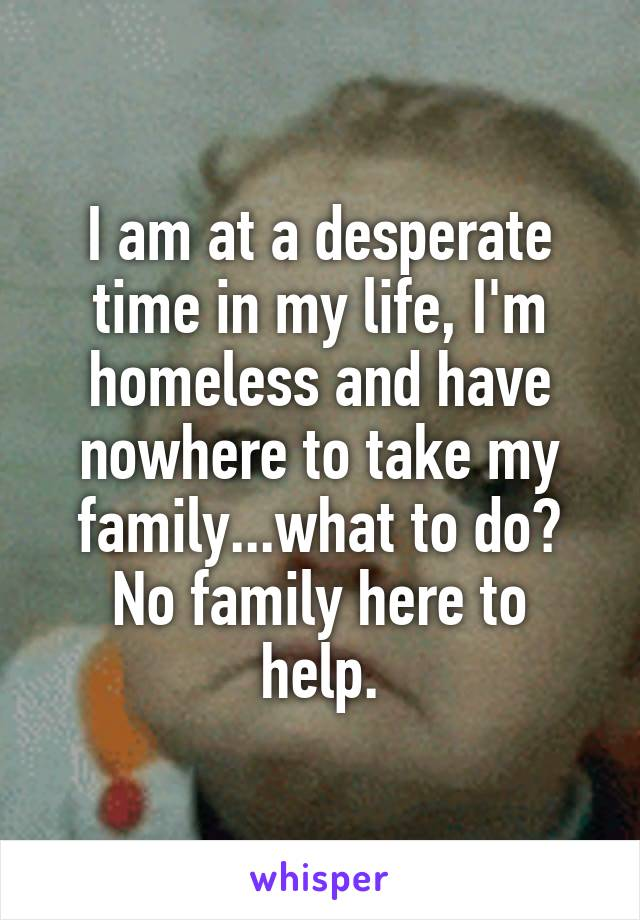 I am at a desperate time in my life, I'm homeless and have nowhere to take my family...what to do? No family here to help.