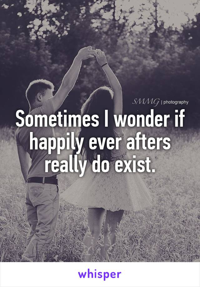 Sometimes I wonder if happily ever afters really do exist.
