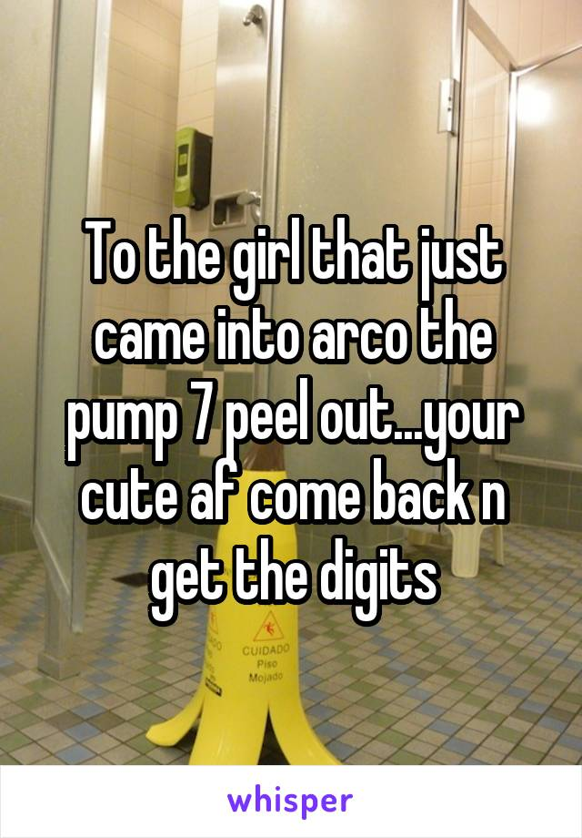 To the girl that just came into arco the pump 7 peel out...your cute af come back n get the digits