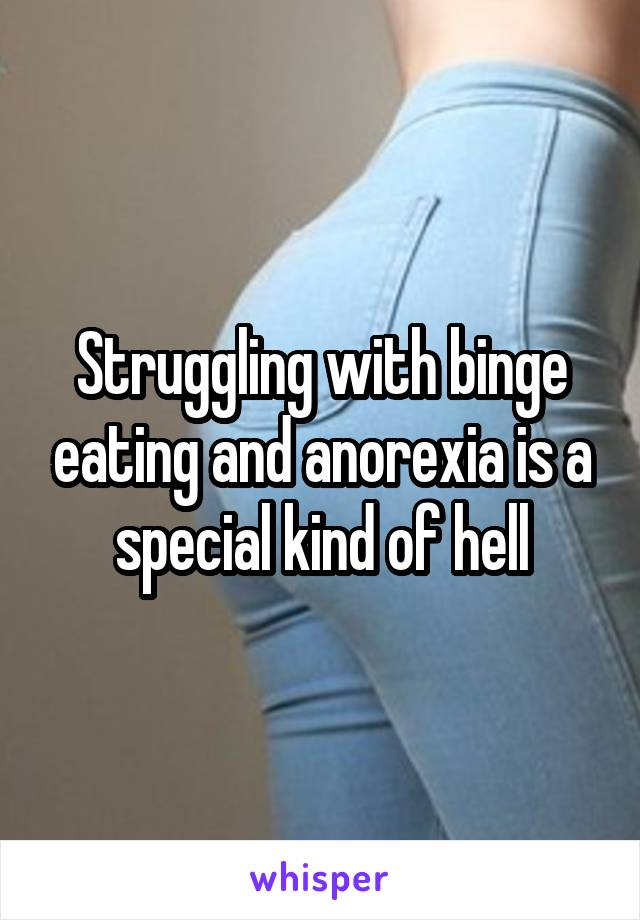 Struggling with binge eating and anorexia is a special kind of hell