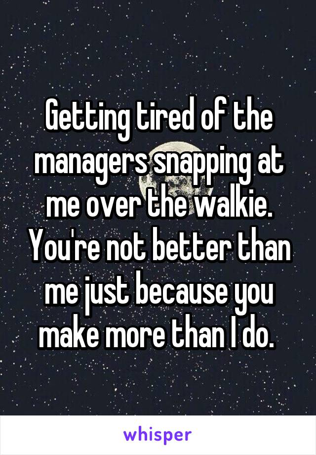 Getting tired of the managers snapping at me over the walkie. You're not better than me just because you make more than I do.