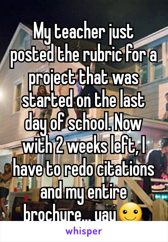 My teacher just posted the rubric for a project that was started on the last day of school. Now with 2 weeks left, I  have to redo citations and my entire brochure... yay☺
