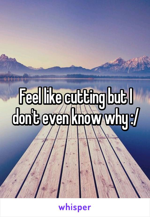 Feel like cutting but I don't even know why :/