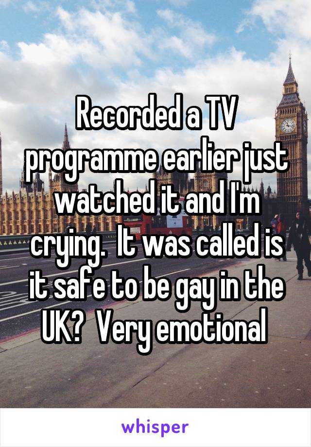 Recorded a TV programme earlier just watched it and I'm crying.  It was called is it safe to be gay in the UK?  Very emotional