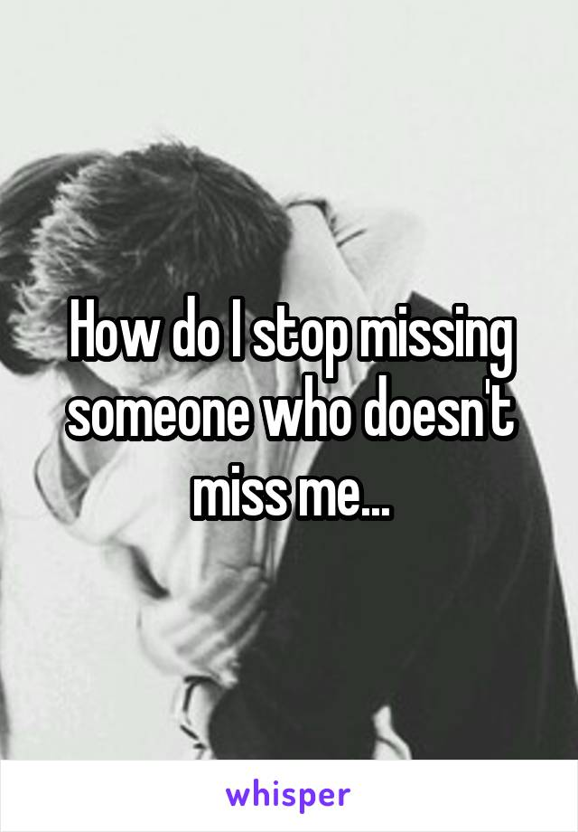 How do I stop missing someone who doesn't miss me...