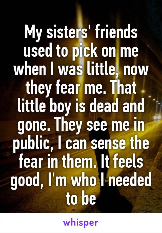 My sisters' friends used to pick on me when I was little, now they fear me. That little boy is dead and gone. They see me in public, I can sense the fear in them. It feels good, I'm who I needed to be