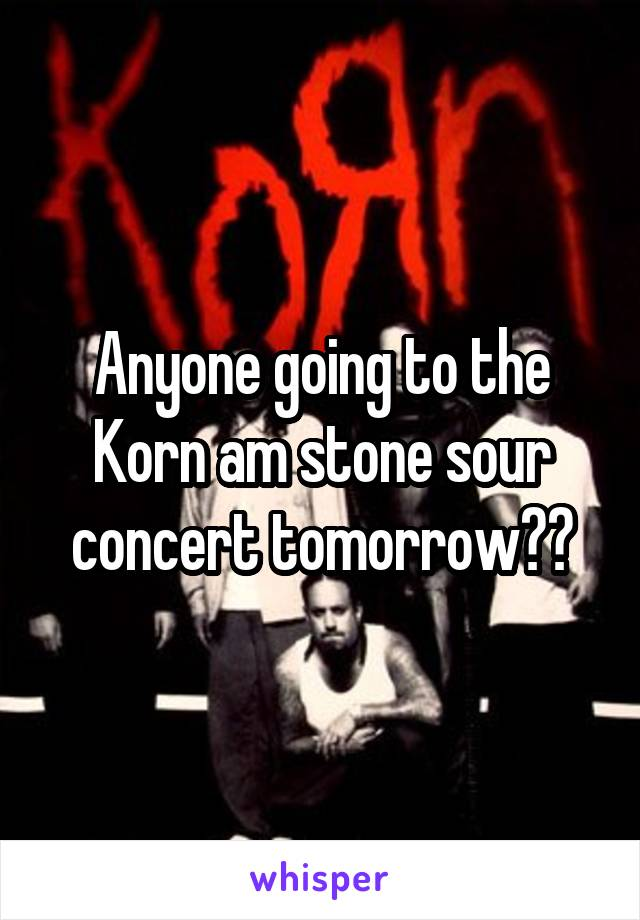 Anyone going to the Korn am stone sour concert tomorrow??