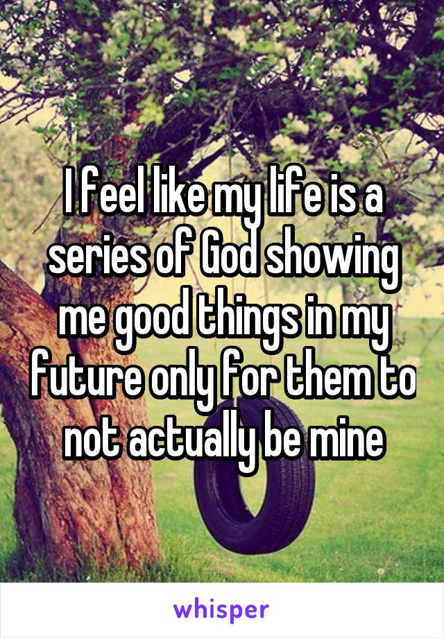 I feel like my life is a series of God showing me good things in my future only for them to not actually be mine