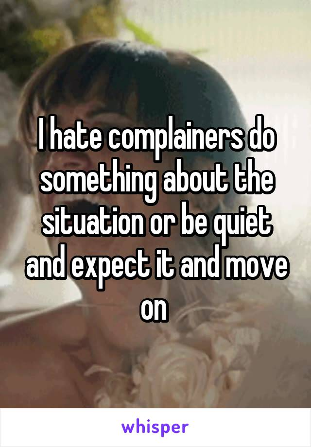 I hate complainers do something about the situation or be quiet and expect it and move on