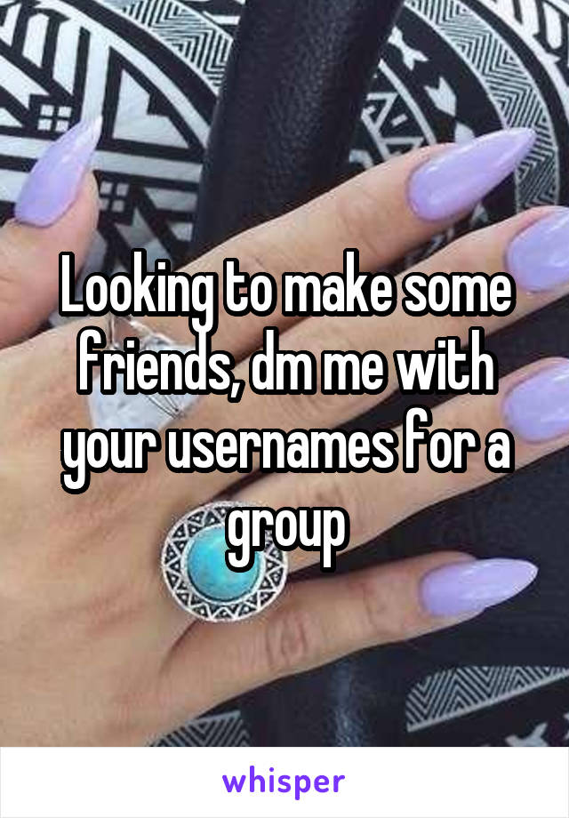 Looking to make some friends, dm me with your usernames for a group