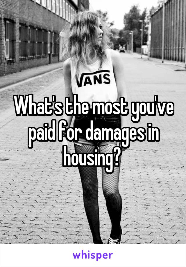 What's the most you've paid for damages in housing?