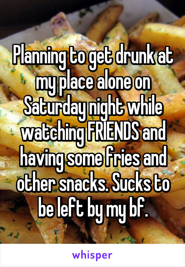 Planning to get drunk at my place alone on Saturday night while watching FRIENDS and having some fries and other snacks. Sucks to be left by my bf.