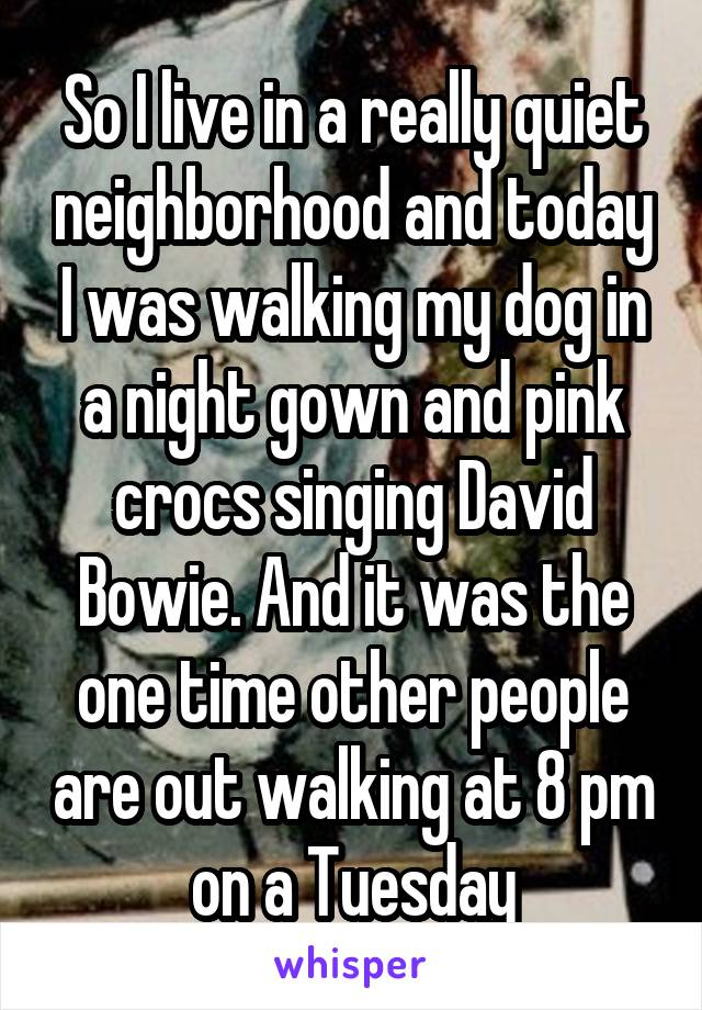 So I live in a really quiet neighborhood and today I was walking my dog in a night gown and pink crocs singing David Bowie. And it was the one time other people are out walking at 8 pm on a Tuesday
