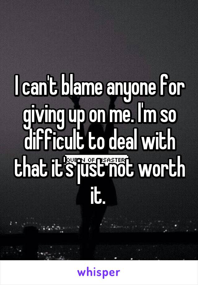 I can't blame anyone for giving up on me. I'm so difficult to deal with that it's just not worth it.