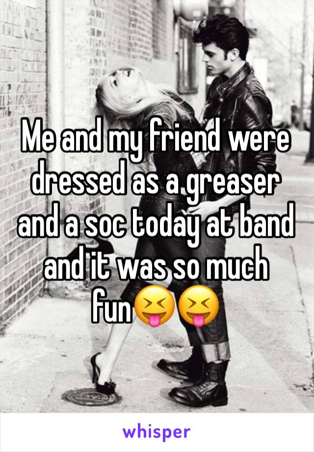Me and my friend were dressed as a greaser and a soc today at band and it was so much fun😝😝