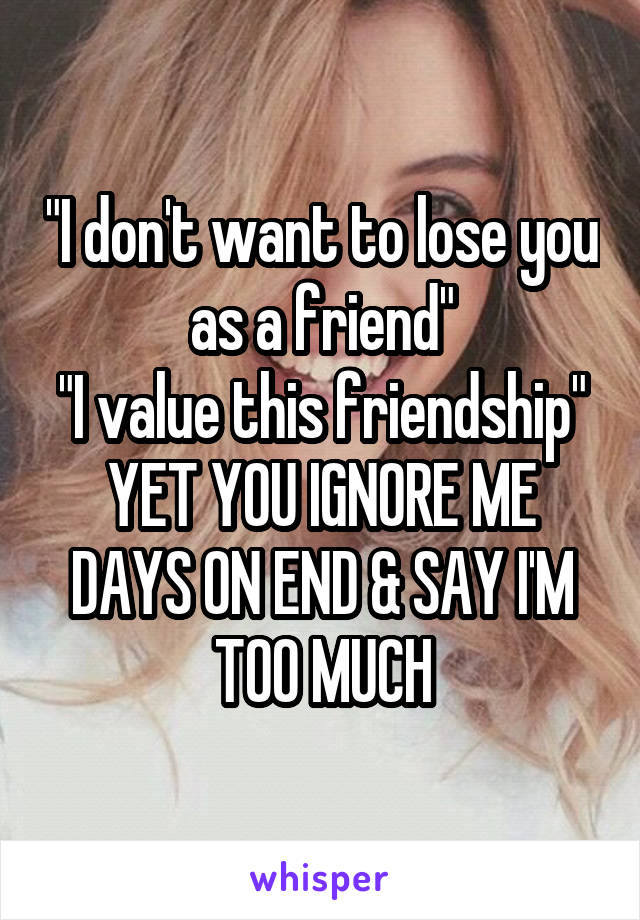 """""""I don't want to lose you as a friend"""" """"I value this friendship"""" YET YOU IGNORE ME DAYS ON END & SAY I'M TOO MUCH"""