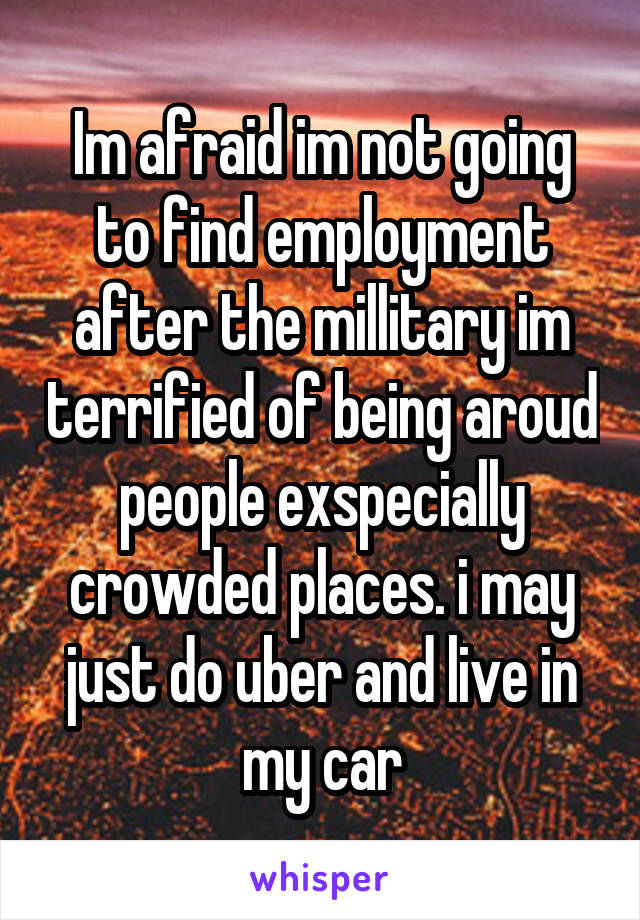 Im afraid im not going to find employment after the millitary im terrified of being aroud people exspecially crowded places. i may just do uber and live in my car
