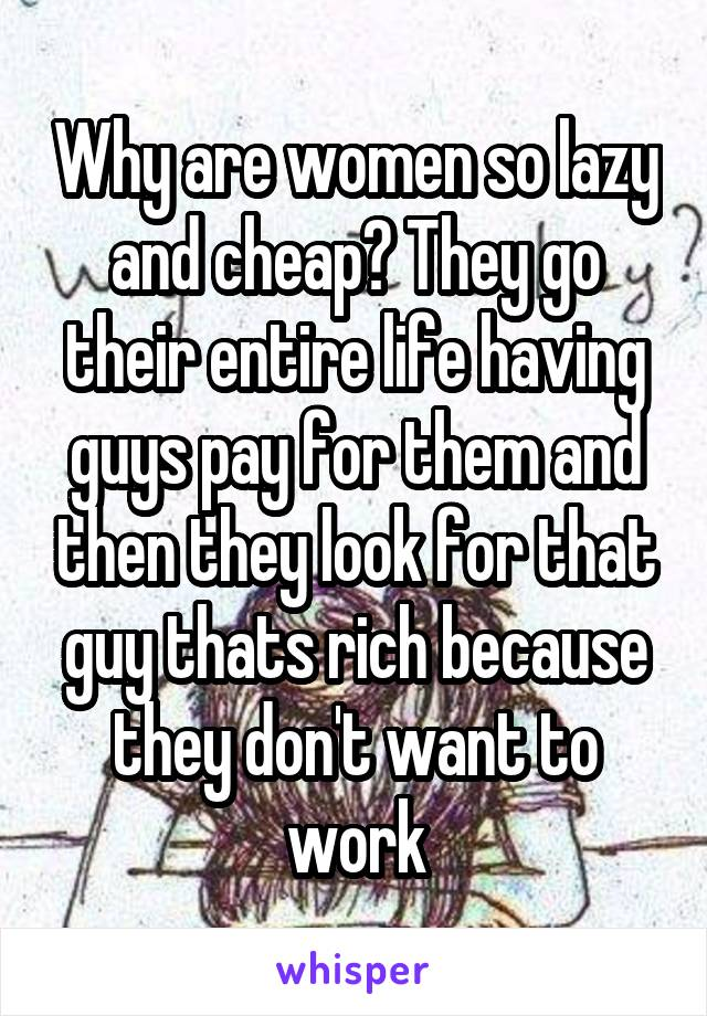 Why are women so lazy and cheap? They go their entire life having guys pay for them and then they look for that guy thats rich because they don't want to work