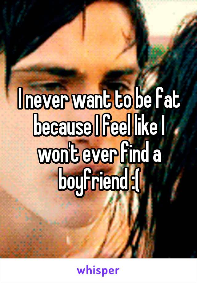 I never want to be fat because I feel like I won't ever find a boyfriend :(