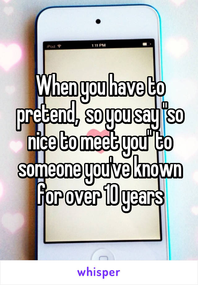 """When you have to pretend,  so you say """"so nice to meet you"""" to someone you've known for over 10 years"""