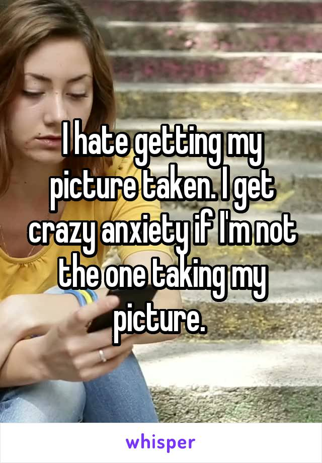 I hate getting my picture taken. I get crazy anxiety if I'm not the one taking my picture.