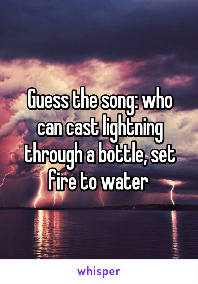 Guess the song: who can cast lightning through a bottle, set fire to water