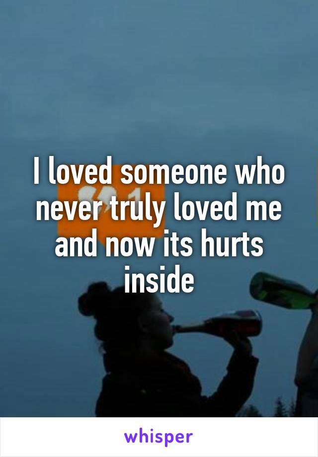 I loved someone who never truly loved me and now its hurts inside
