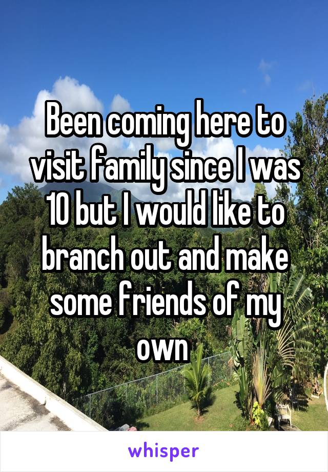 Been coming here to visit family since I was 10 but I would like to branch out and make some friends of my own