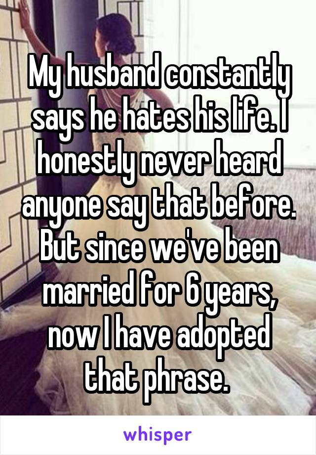 My husband constantly says he hates his life. I honestly never heard anyone say that before. But since we've been married for 6 years, now I have adopted that phrase.