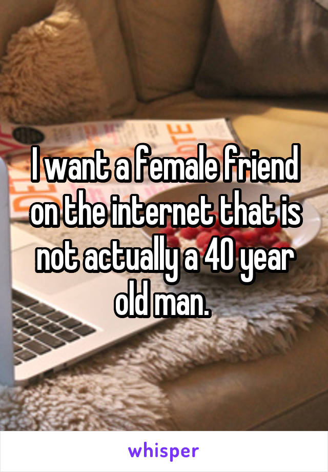 I want a female friend on the internet that is not actually a 40 year old man.