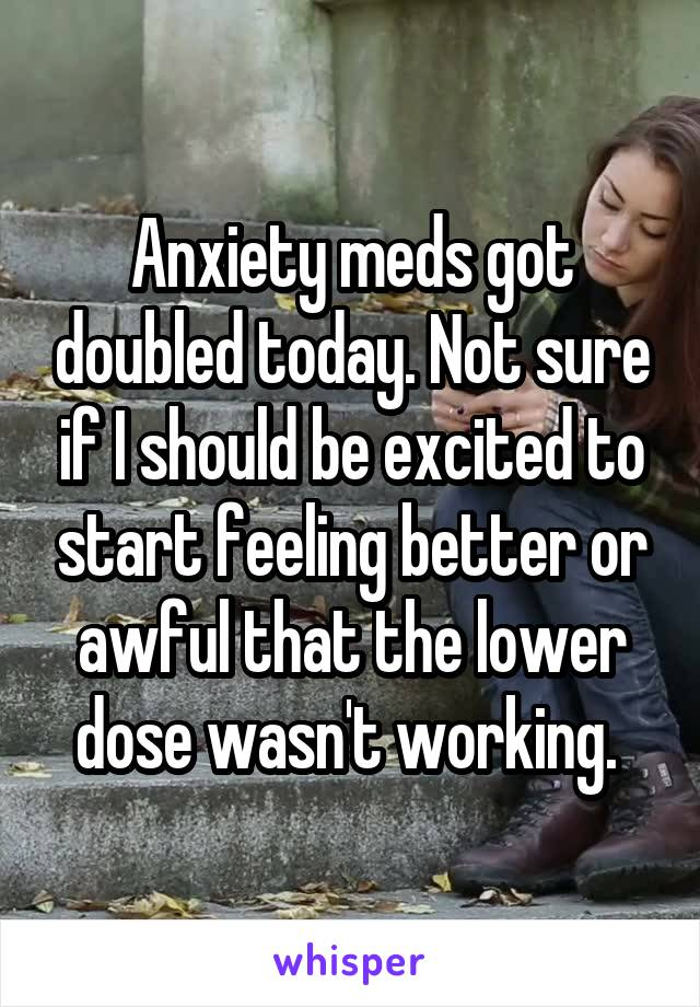 Anxiety meds got doubled today. Not sure if I should be excited to start feeling better or awful that the lower dose wasn't working.