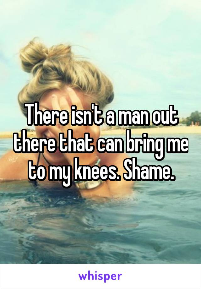 There isn't a man out there that can bring me to my knees. Shame.