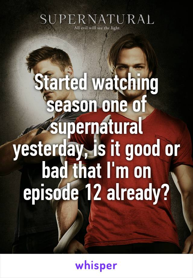 Started watching season one of supernatural yesterday, is it good or bad that I'm on episode 12 already?