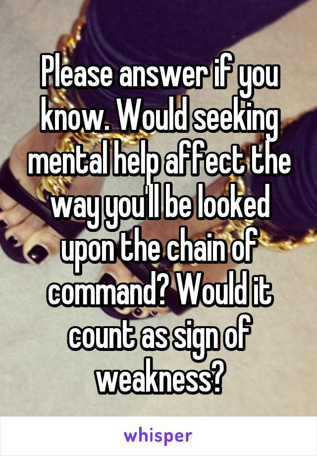 Please answer if you know. Would seeking mental help affect the way you'll be looked upon the chain of command? Would it count as sign of weakness?