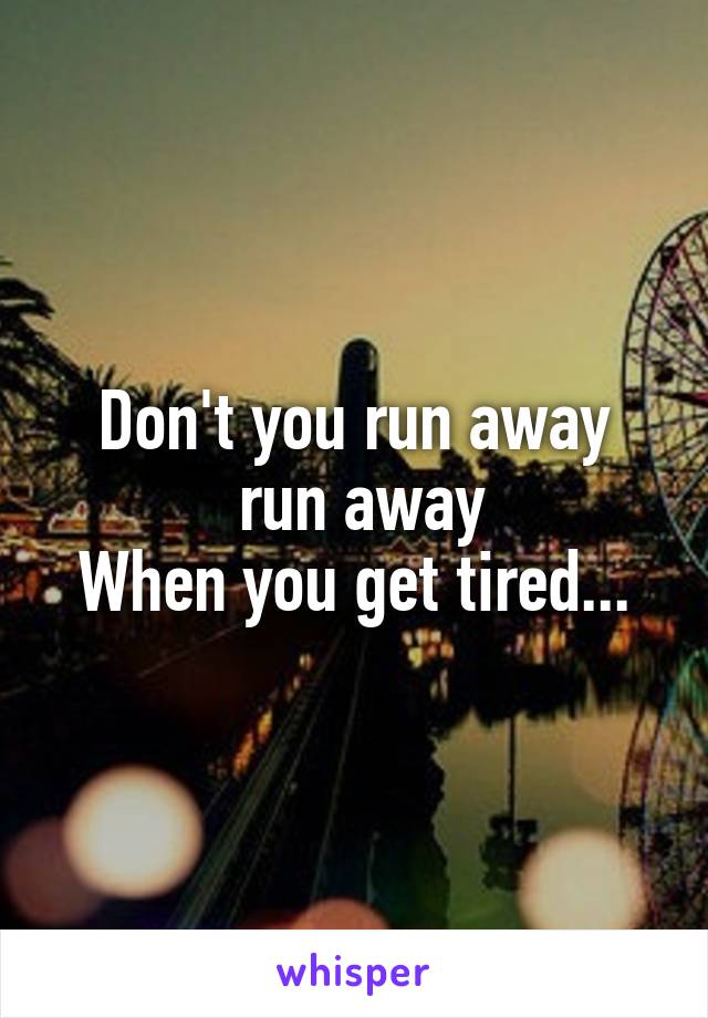 Don't you run away  run away When you get tired...