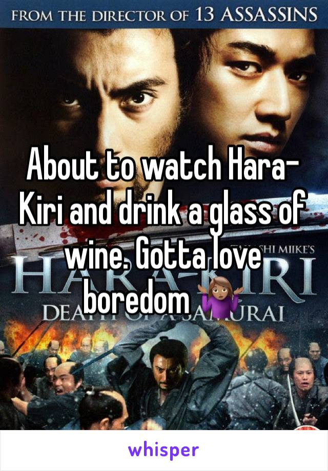 About to watch Hara-Kiri and drink a glass of wine. Gotta love boredom 🤷🏽♀️