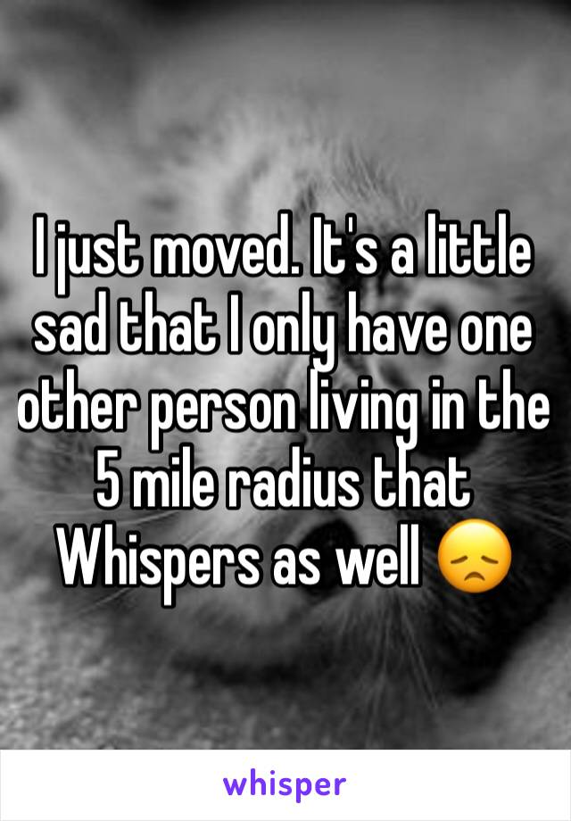I just moved. It's a little sad that I only have one other person living in the 5 mile radius that Whispers as well 😞