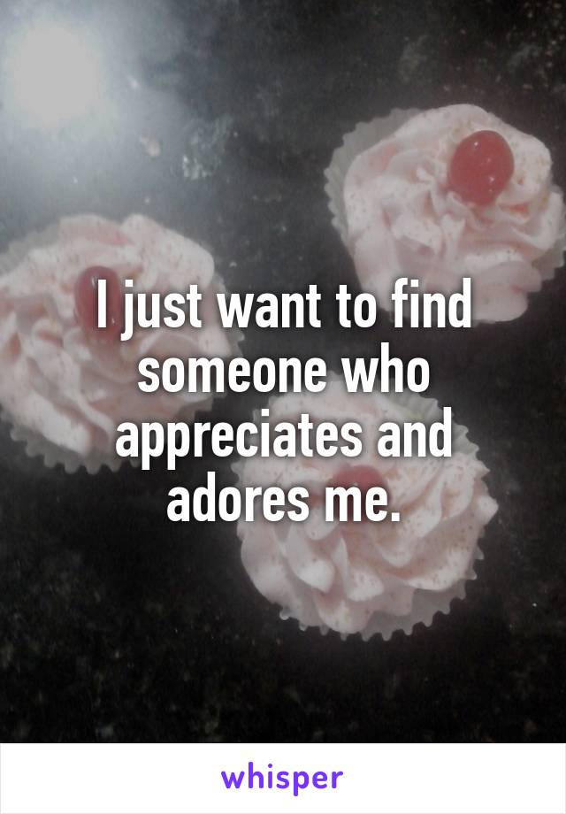 I just want to find someone who appreciates and adores me.