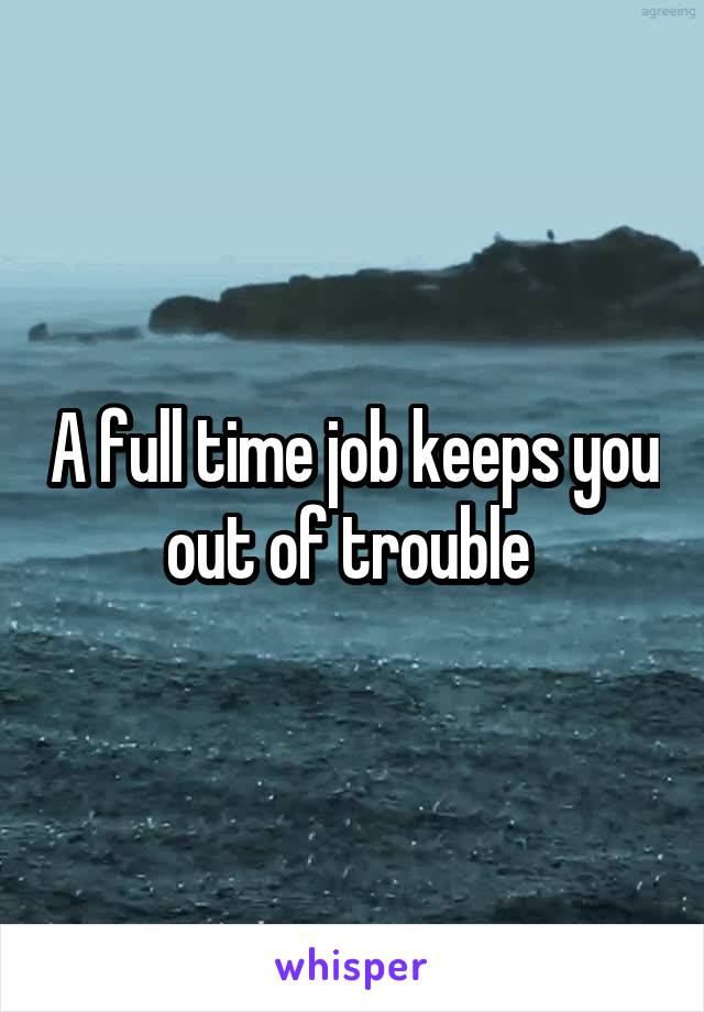 A full time job keeps you out of trouble