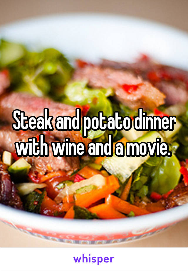 Steak and potato dinner with wine and a movie.