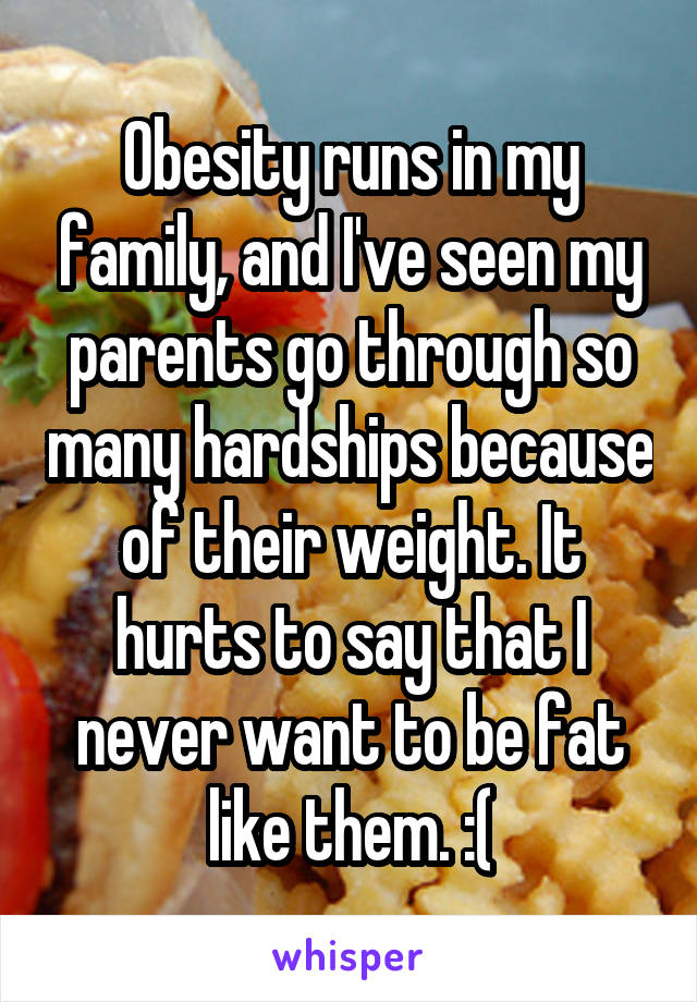 Obesity runs in my family, and I've seen my parents go through so many hardships because of their weight. It hurts to say that I never want to be fat like them. :(