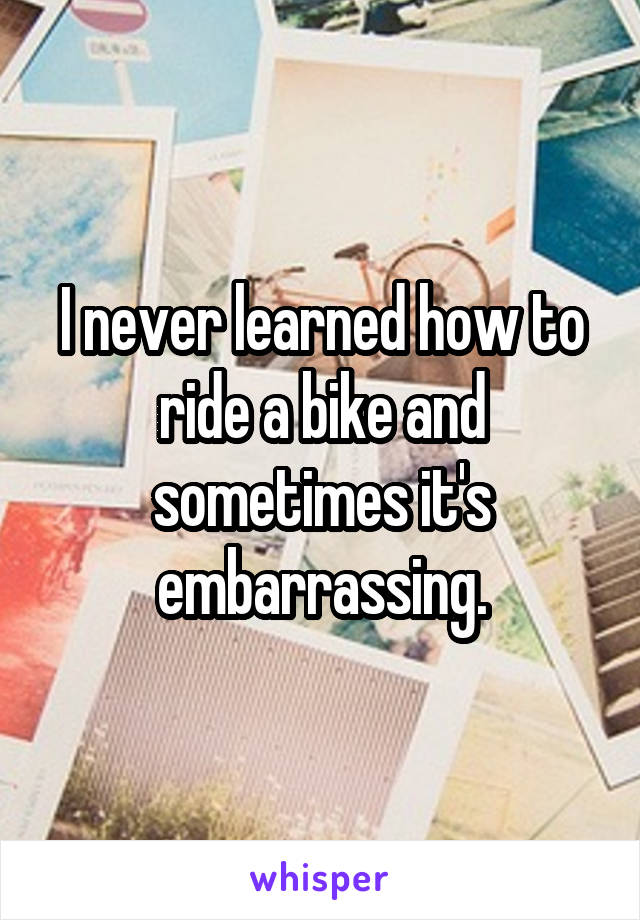 I never learned how to ride a bike and sometimes it's embarrassing.