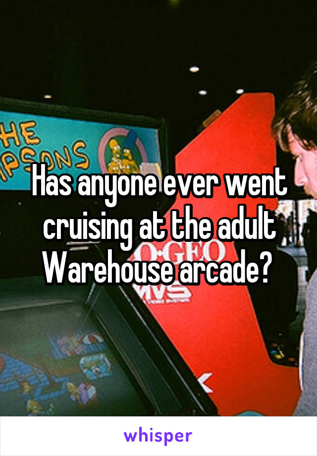 Has anyone ever went cruising at the adult Warehouse arcade?