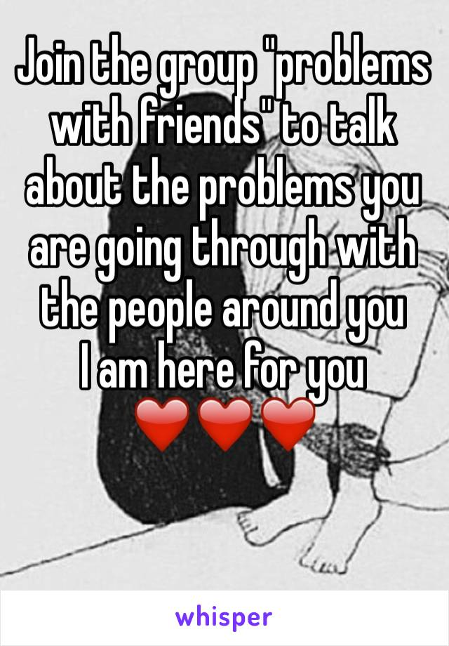 "Join the group ""problems with friends"" to talk about the problems you are going through with the people around you  I am here for you ❤️❤️❤️"